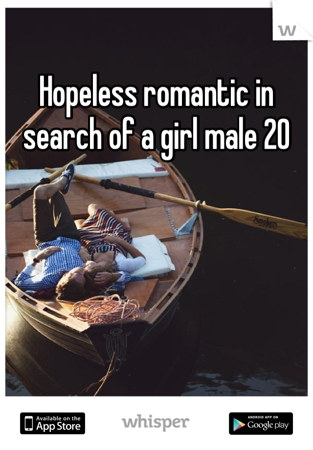 Hopeless romantic in search of a girl male 20
