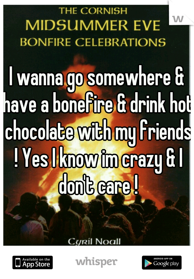 I wanna go somewhere & have a bonefire & drink hot chocolate with my friends ! Yes I know im crazy & I don't care !