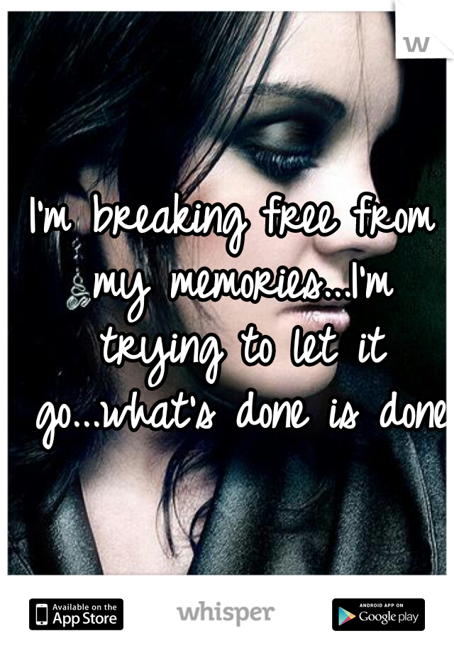 I'm breaking free from my memories...I'm trying to let it go...what's done is done