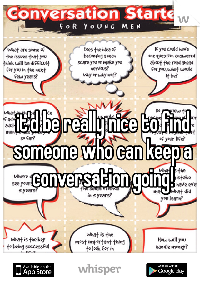 it'd be really nice to find someone who can keep a conversation going!