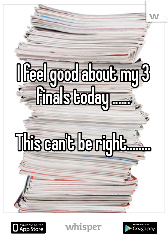 I feel good about my 3 finals today ......  This can't be right........