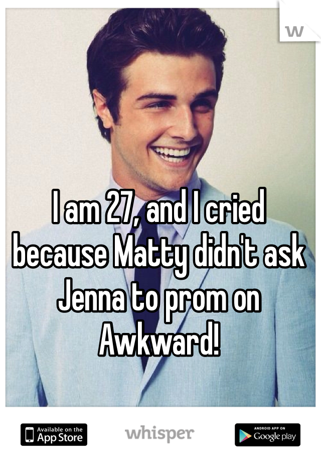 I am 27, and I cried because Matty didn't ask Jenna to prom on Awkward!