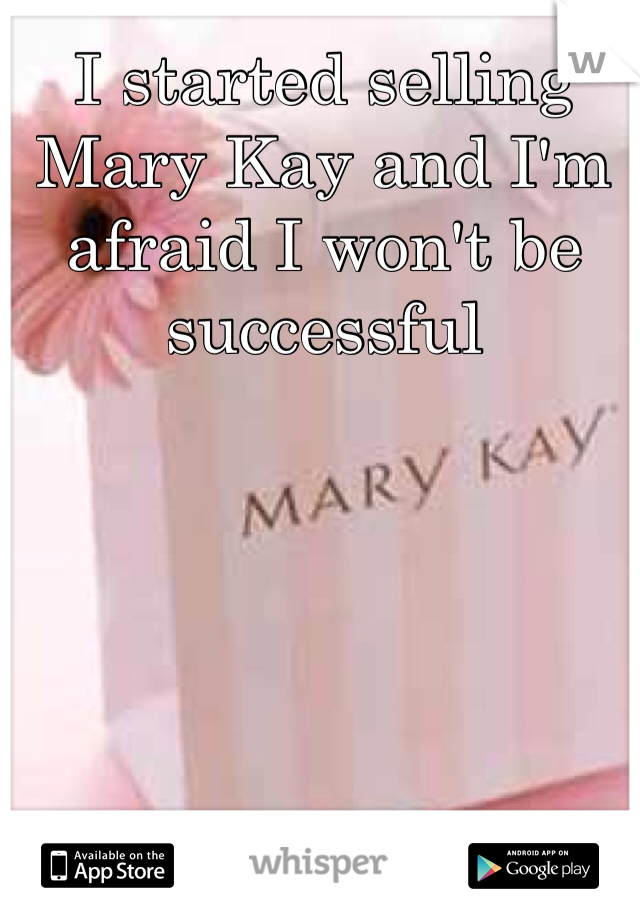 I started selling Mary Kay and I'm afraid I won't be successful