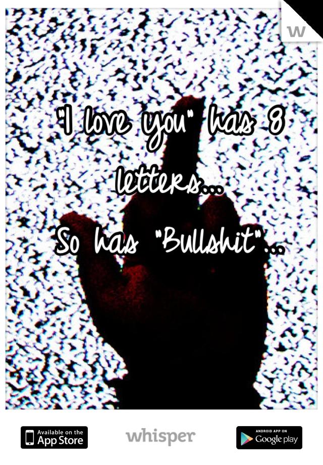 """I love you"" has 8 letters...  So has ""Bullshit""..."