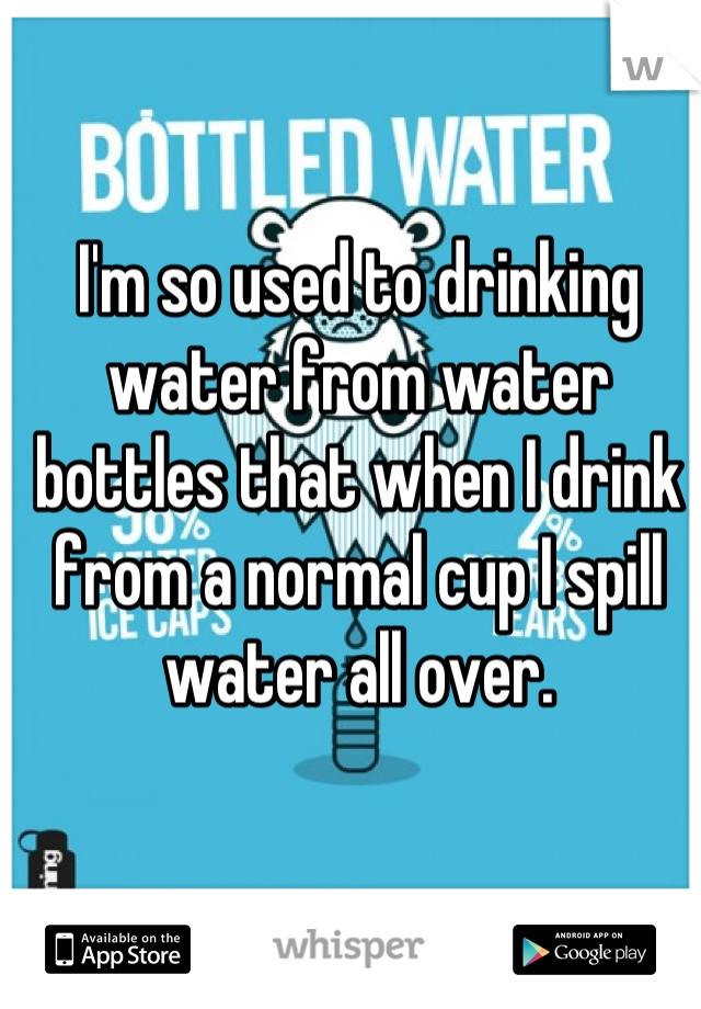 I'm so used to drinking water from water bottles that when I drink from a normal cup I spill water all over.