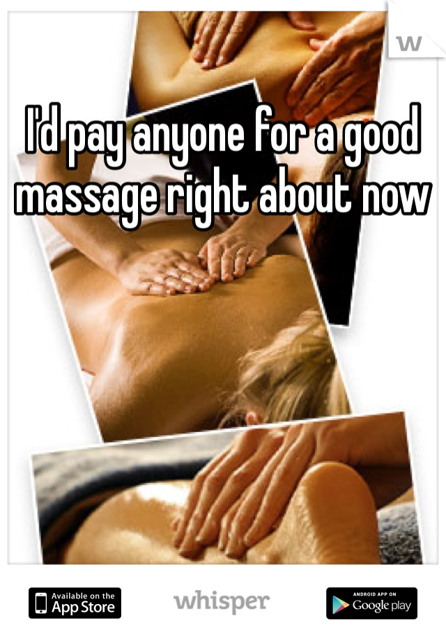 I'd pay anyone for a good massage right about now