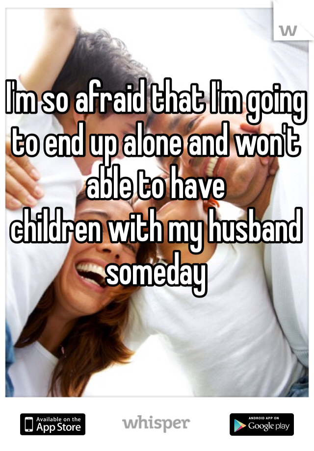 I'm so afraid that I'm going to end up alone and won't able to have children with my husband someday