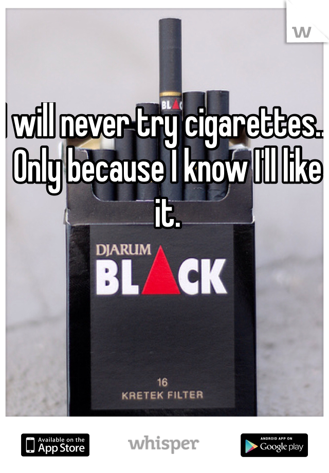 I will never try cigarettes... Only because I know I'll like it.