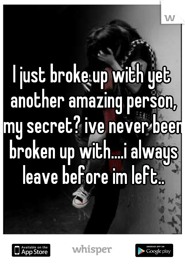I just broke up with yet another amazing person, my secret? ive never been broken up with....i always leave before im left..