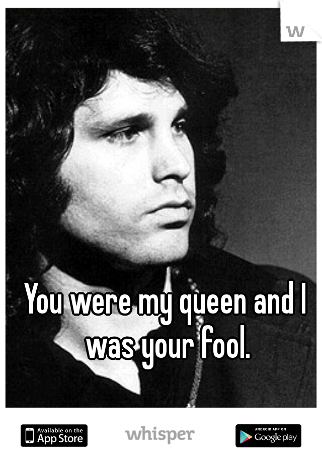 You were my queen and I was your fool.