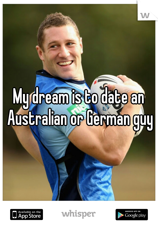 My dream is to date an Australian or German guy