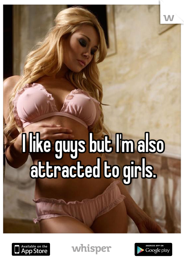 I like guys but I'm also attracted to girls.