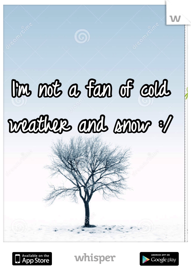 I'm not a fan of cold weather and snow :/