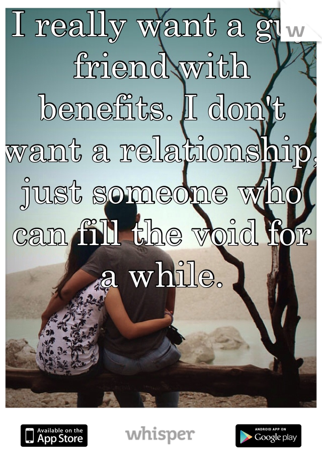 I really want a guy friend with benefits. I don't want a relationship, just someone who can fill the void for a while.