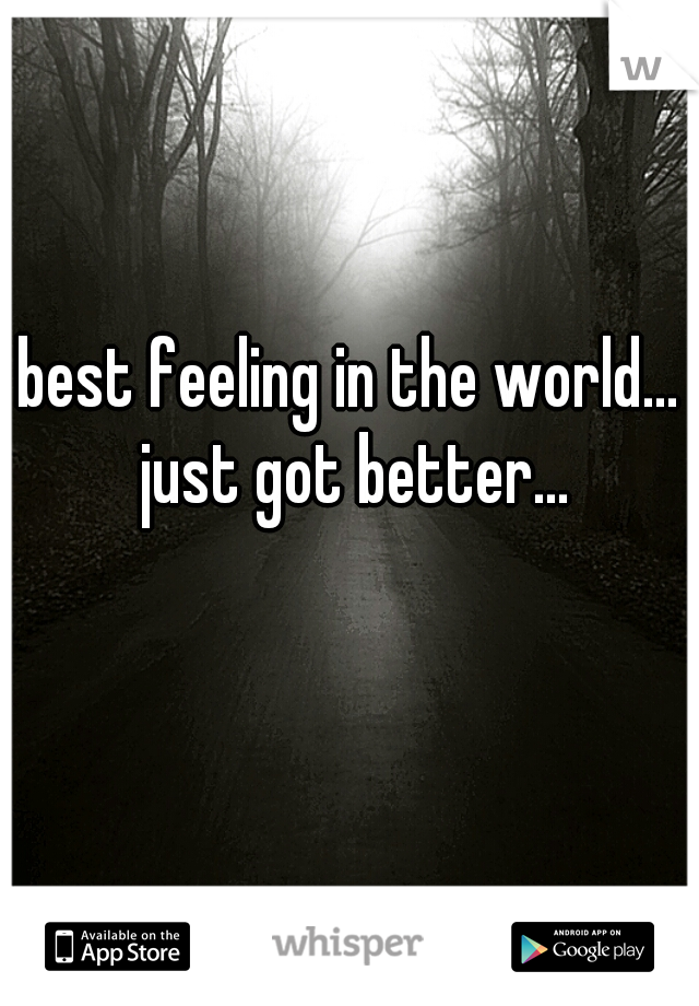 best feeling in the world... just got better...