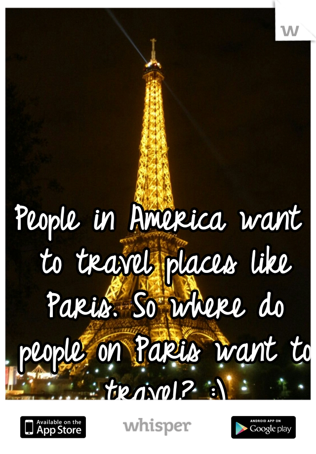 People in America want to travel places like Paris. So where do people on Paris want to travel? :)