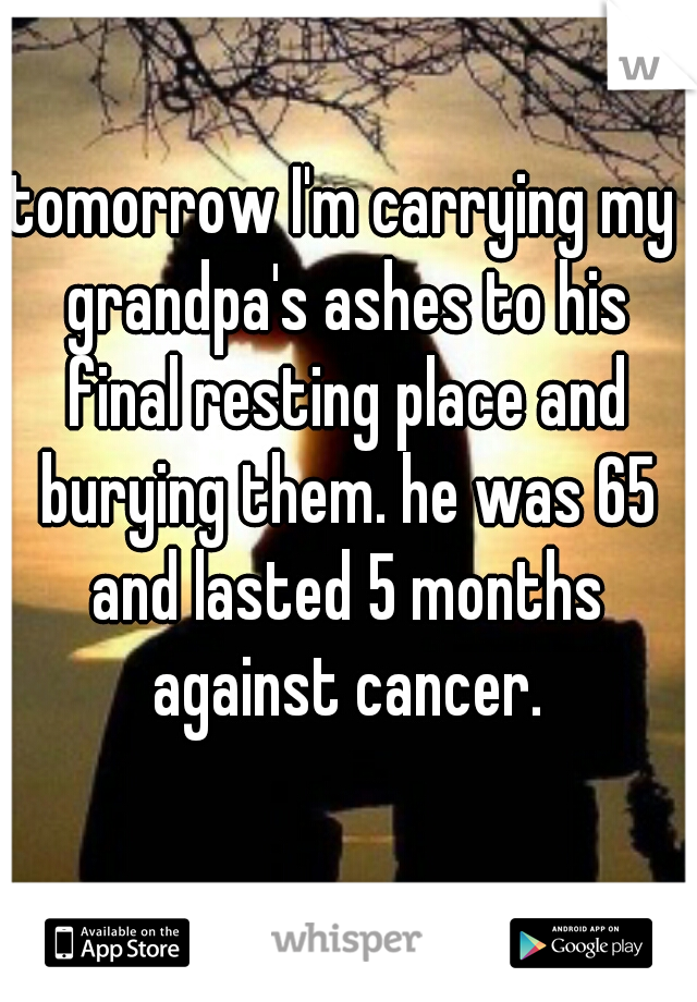 tomorrow I'm carrying my grandpa's ashes to his final resting place and burying them. he was 65 and lasted 5 months against cancer.