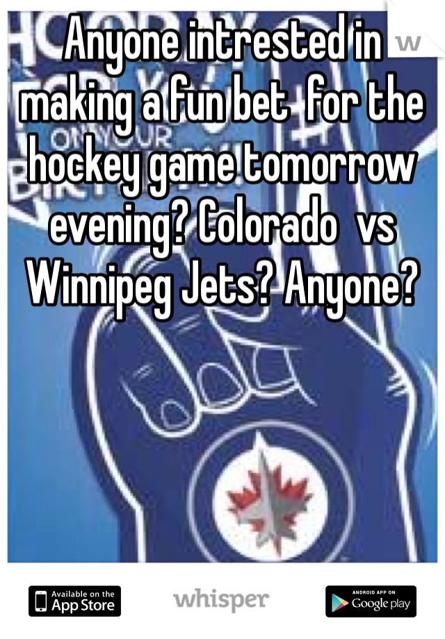 Anyone intrested in making a fun bet  for the hockey game tomorrow evening? Colorado  vs Winnipeg Jets? Anyone?