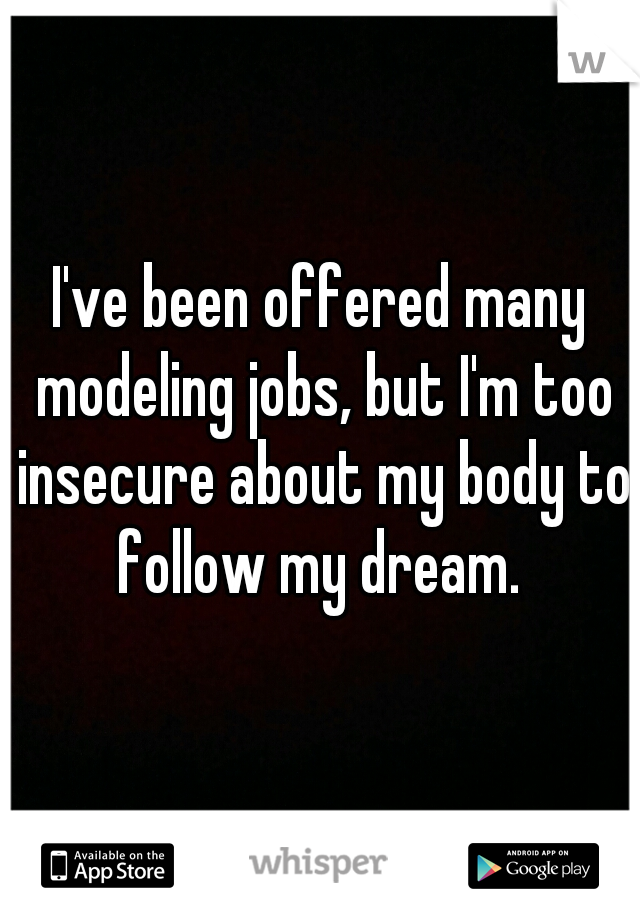 I've been offered many modeling jobs, but I'm too insecure about my body to follow my dream.