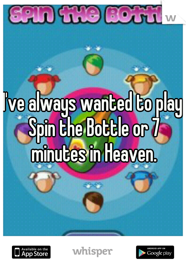 I've always wanted to play Spin the Bottle or 7 minutes in Heaven.