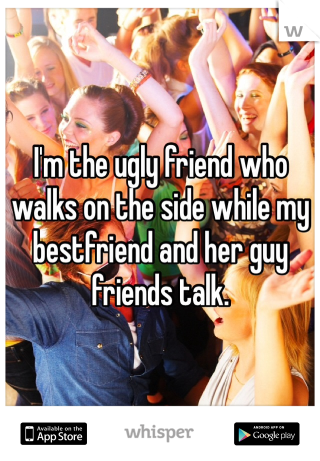 I'm the ugly friend who walks on the side while my bestfriend and her guy friends talk.