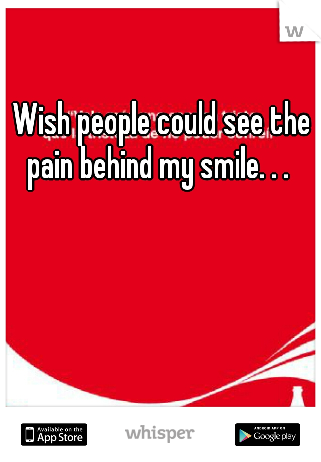 Wish people could see the pain behind my smile. . .