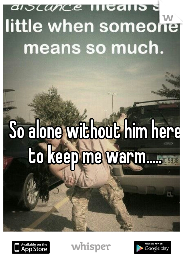 So alone without him here to keep me warm.....