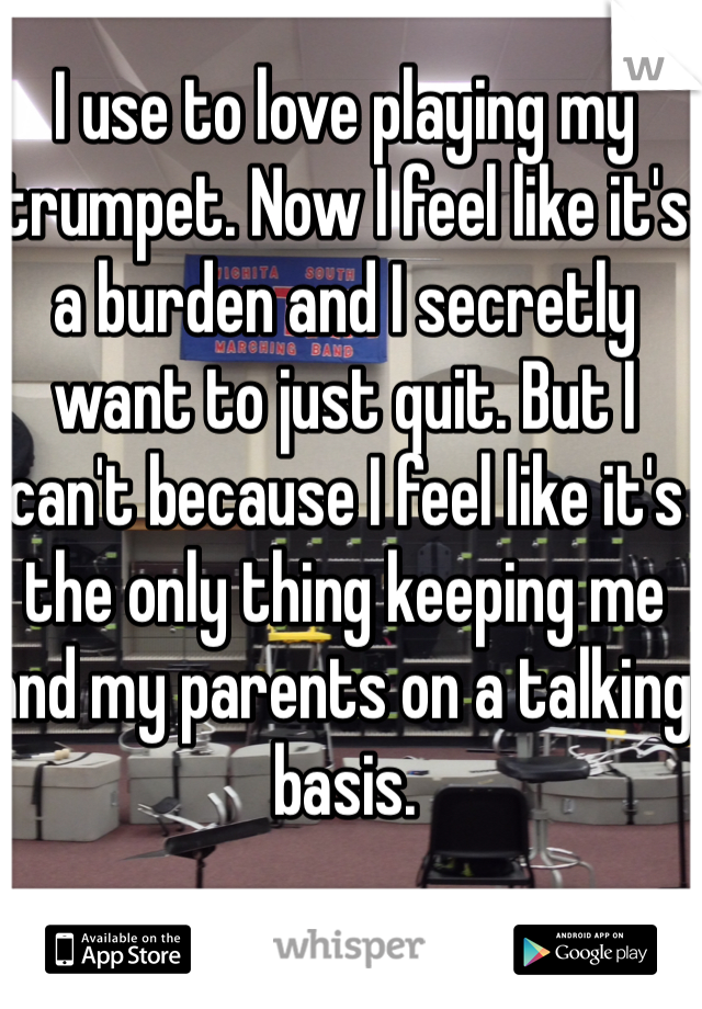 I use to love playing my trumpet. Now I feel like it's a burden and I secretly want to just quit. But I can't because I feel like it's the only thing keeping me and my parents on a talking basis.