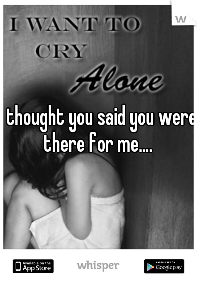 I thought you said you were there for me....