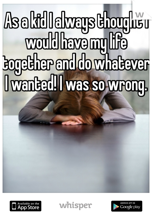 As a kid I always thought I would have my life together and do whatever I wanted! I was so wrong.