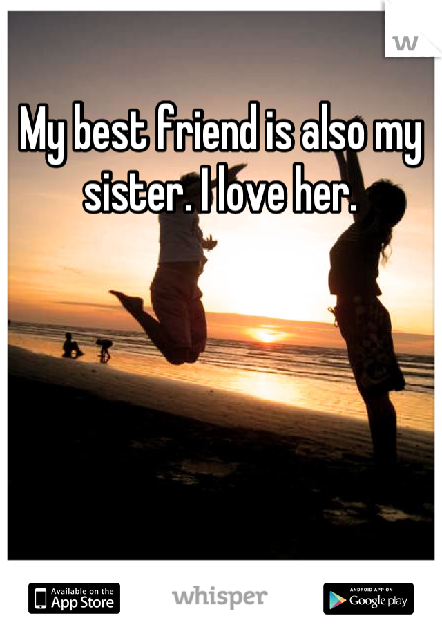 My best friend is also my sister. I love her.