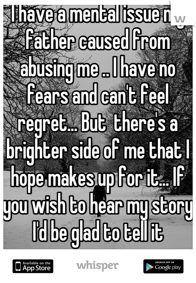 I have a mental issue my father caused from abusing me .. I have no fears and can't feel regret... But  there's a brighter side of me that I hope makes up for it... If you wish to hear my story I'd be glad to tell it