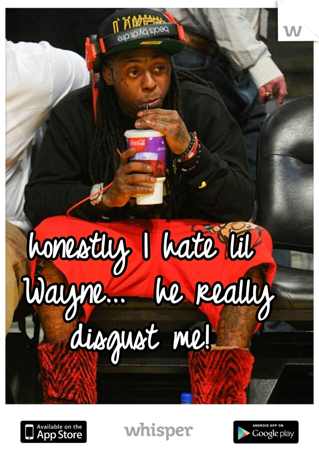 honestly I hate lil Wayne...  he really disgust me!