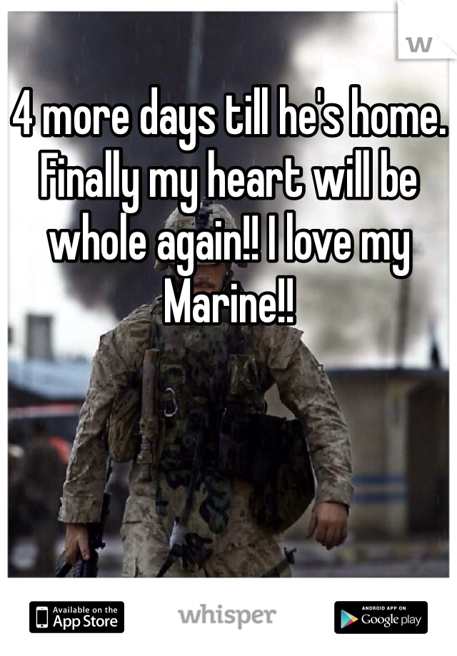 4 more days till he's home. Finally my heart will be whole again!! I love my Marine!!