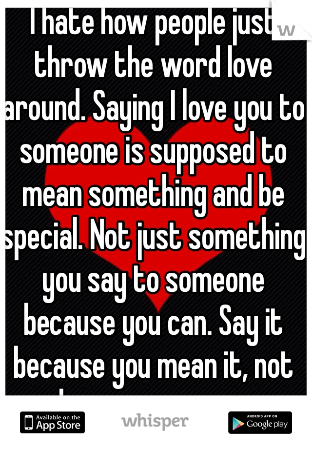 I hate how people just throw the word love around. Saying I love you to someone is supposed to mean something and be special. Not just something you say to someone because you can. Say it because you mean it, not because you can.