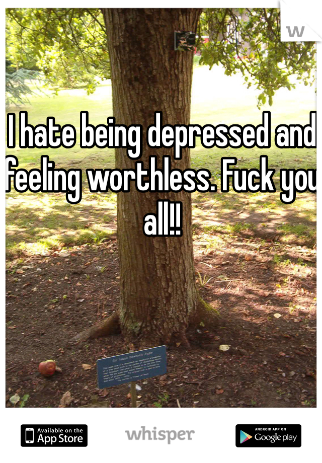 I hate being depressed and feeling worthless. Fuck you all!!