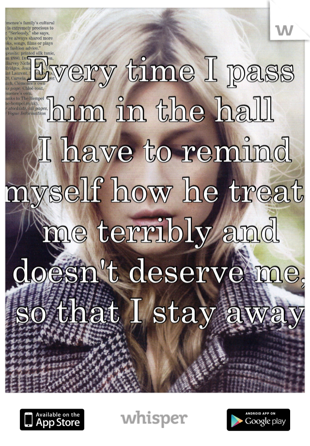 Every time I pass him in the hall  I have to remind myself how he treats me terribly and doesn't deserve me, so that I stay away