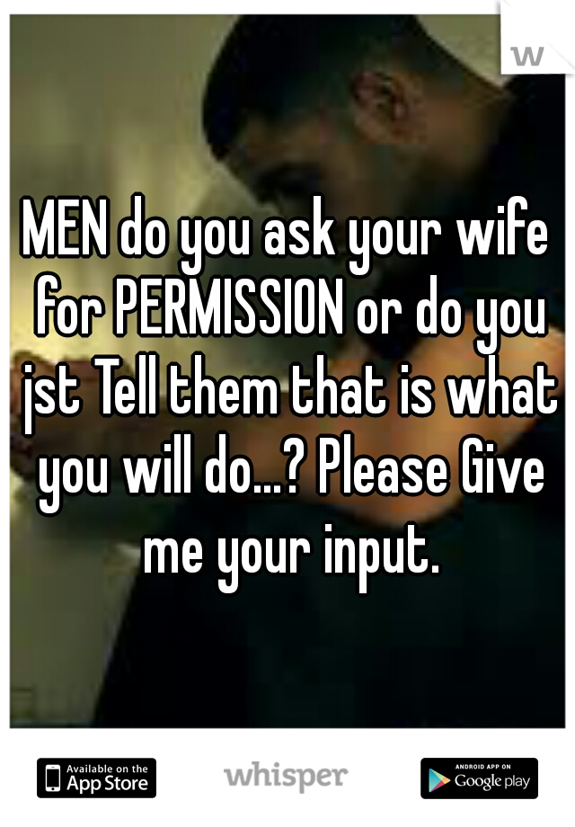 MEN do you ask your wife for PERMISSION or do you jst Tell them that is what you will do...? Please Give me your input.