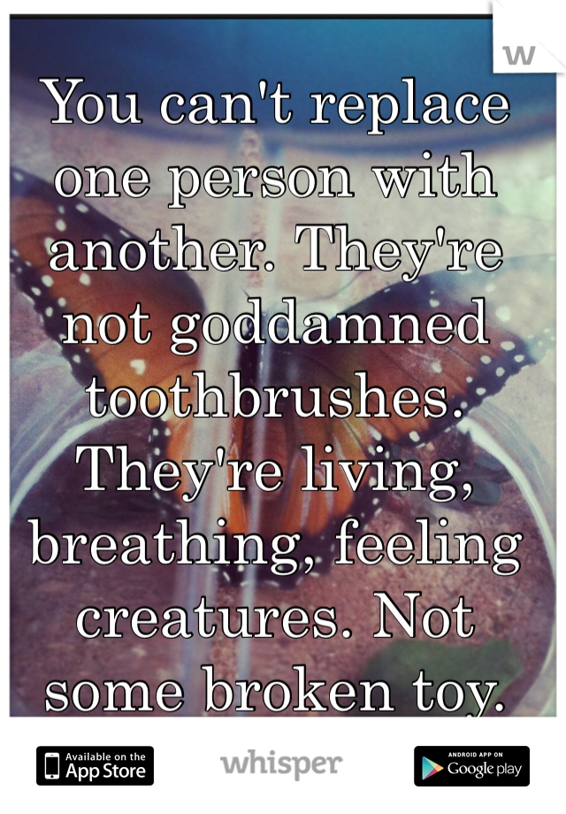 You can't replace one person with another. They're not goddamned toothbrushes. They're living, breathing, feeling creatures. Not some broken toy.