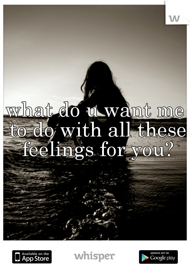 what do u want me to do with all these feelings for you?