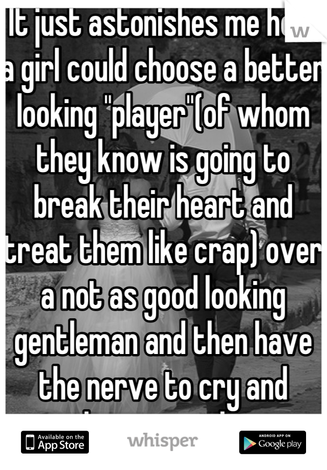 "It just astonishes me how a girl could choose a better looking ""player""(of whom they know is going to break their heart and treat them like crap) over a not as good looking gentleman and then have the nerve to cry and complain to me about it."