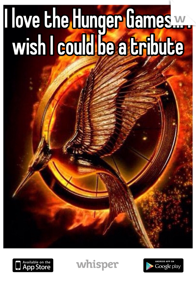 I love the Hunger Games!!! I wish I could be a tribute