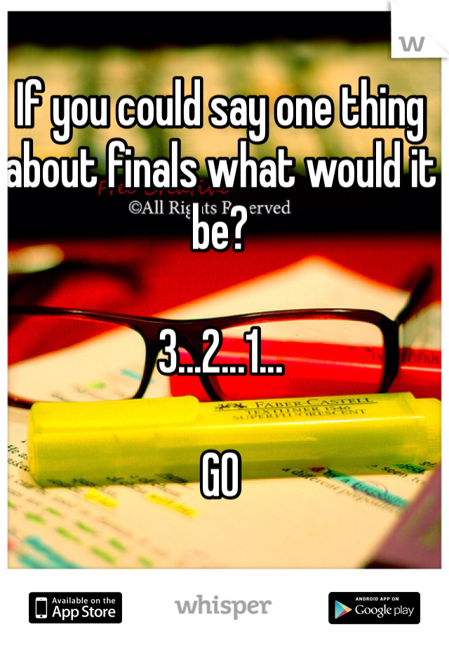 If you could say one thing about finals what would it be?  3...2...1...   GO