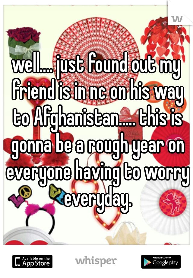 well.... just found out my friend is in nc on his way to Afghanistan..... this is gonna be a rough year on everyone having to worry everyday.