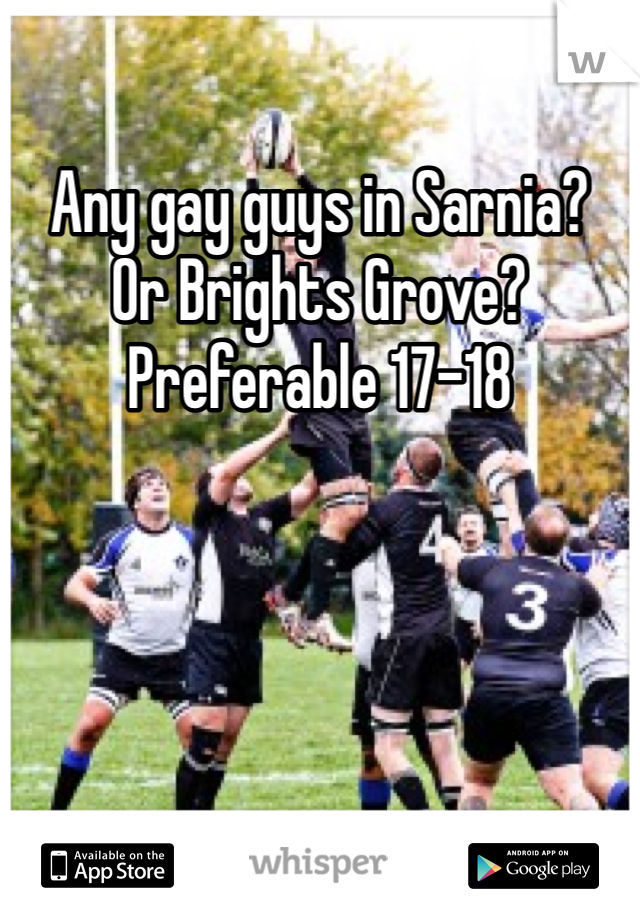 Any gay guys in Sarnia?  Or Brights Grove? Preferable 17-18