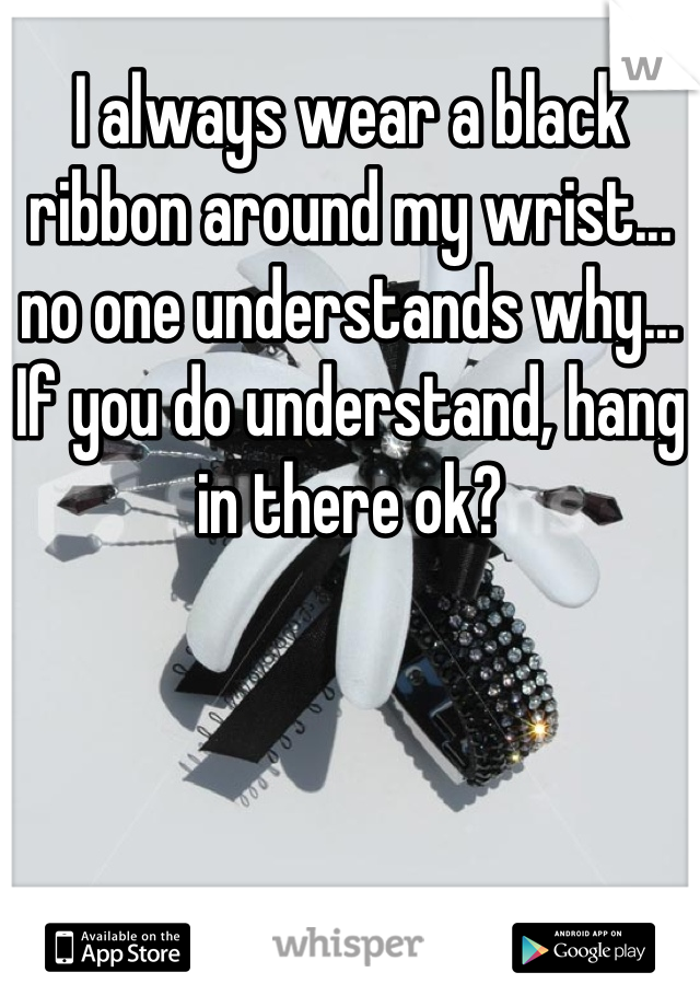 I always wear a black ribbon around my wrist... no one understands why... If you do understand, hang in there ok?