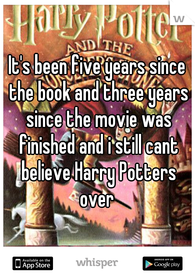 It's been five years since the book and three years since the movie was finished and i still cant believe Harry Potters over