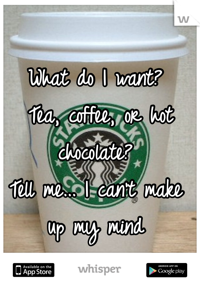 What do I want?  Tea, coffee, or hot chocolate?  Tell me... I can't make up my mind