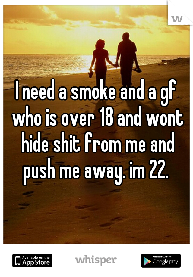 I need a smoke and a gf who is over 18 and wont hide shit from me and push me away. im 22.
