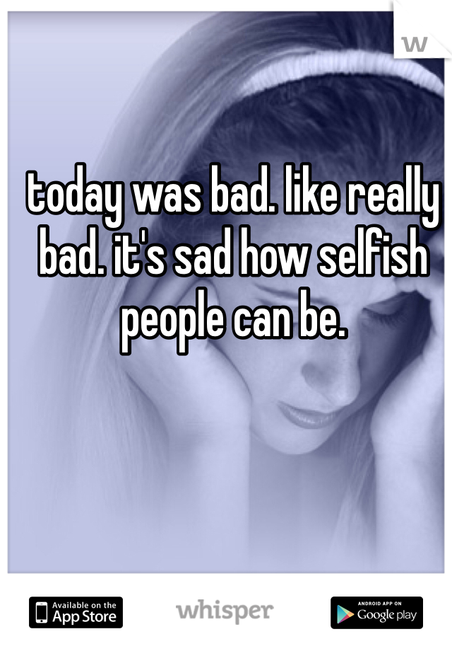 today was bad. like really bad. it's sad how selfish people can be.